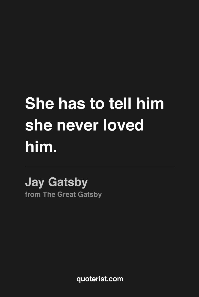 Jay Gatsby Quotes She has to tell him she never loved him.