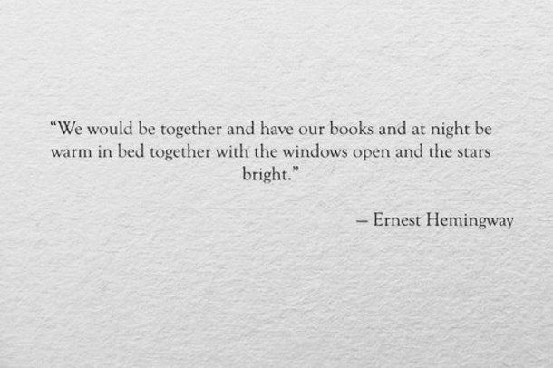 Hemingway Quotes On Love Captivating We Would Be Together And Have Our Books And At Night Be Warm In Bed