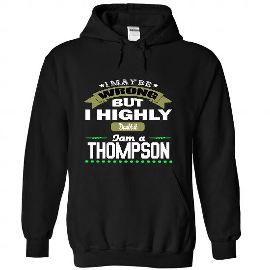 I May Be Wrong But I Highly Doubt It I Am A THOMPSON -  - #gift for girlfriend #creative gift. BUY TODAY AND SAVE => https://www.sunfrog.com/Names/I-May-Be-Wrong-But-I-Highly-Doubt-It-I-Am-A-THOMPSON--T-Shirt-Hoodie-Hoodies-Year-Birthday-3311-Black-32202825-Hoodie.html?68278