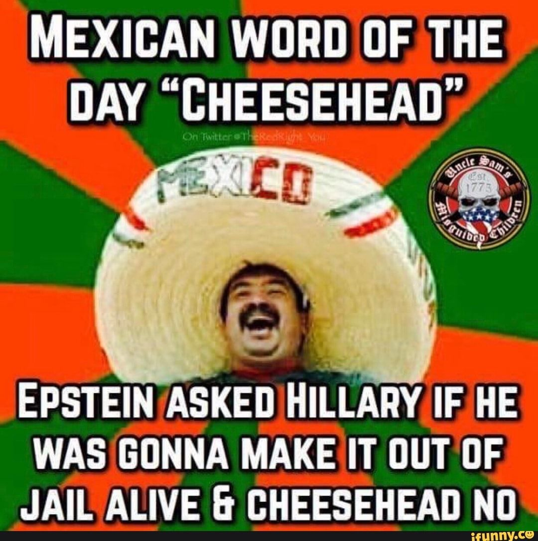 Mexican Word Of The Day Cheesehead Epstein Asked Hillary If He Was Gonna Make It Out Df Jail Alive Bheesehead Ni Ifunny Mexican Words Word Of The Day