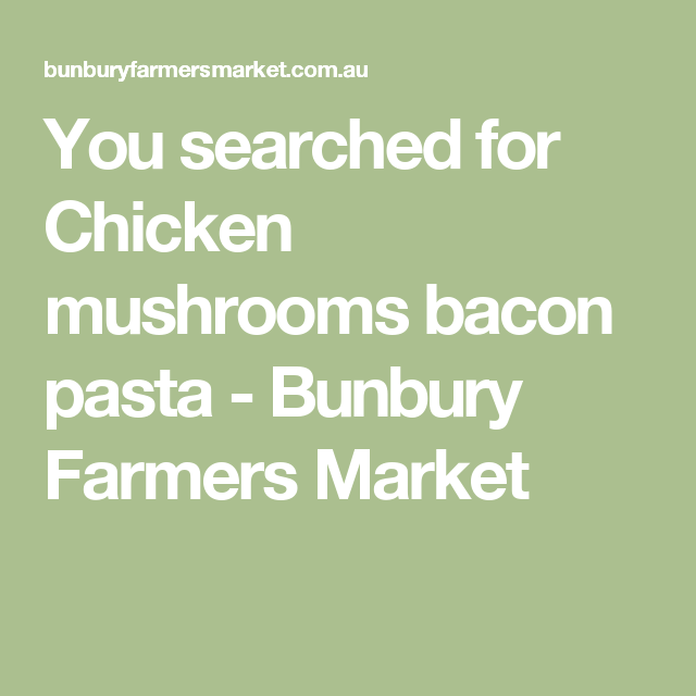 You searched for Chicken mushrooms bacon pasta - Bunbury Farmers Market