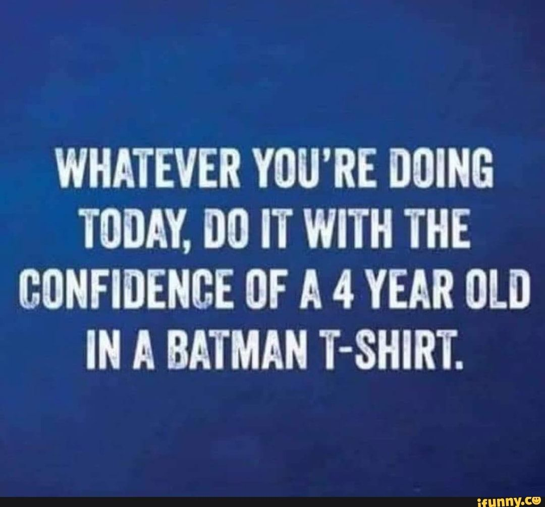 Whatever You Re Doing Today Do It With The Confidence Of A 4 Year Old In A Batman T Shirt Ifunny Work Quotes Funny Funny Quotes Good Morning Quotes