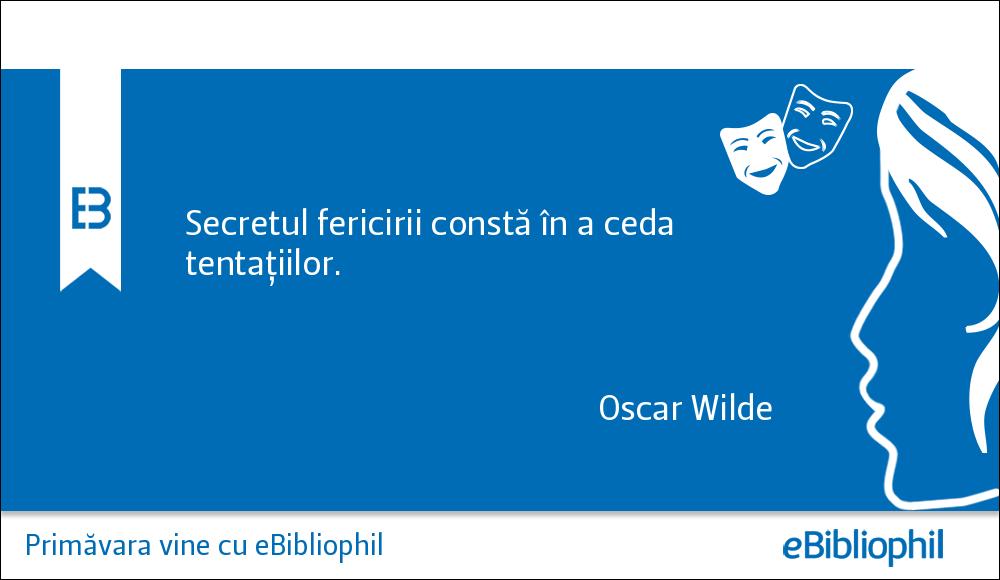 """""""Secretul fericirii constă în a ceda tentaţiilor."""" Oscar Wilde"""