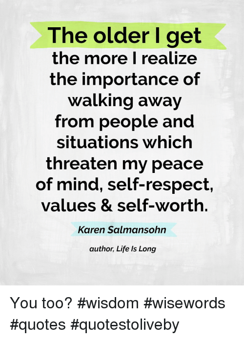 The Older I Get The More I Realize The Importance Of Walking Away From People And Situations Which Threaten Realization Quotes Conscience Quotes Whining Quote