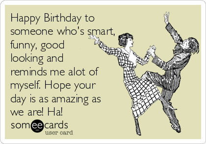 Happy Birthday to someone who's smart, funny, good looking ... Happy Birthday To Me Someecards