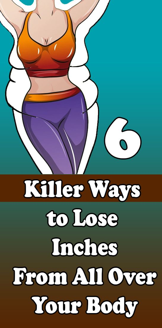 6 Killer Ways to Lose Inches From All Over Your Body 6 Killer Ways to Lose Inches From All Over Your Body