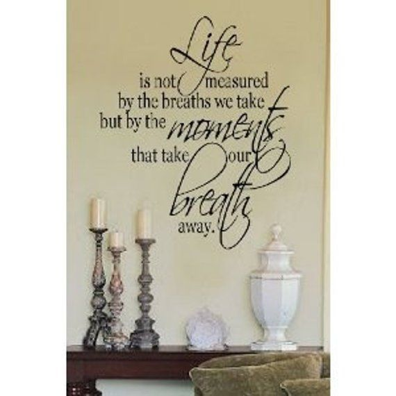 This listing is for: Life is not measured by the breaths we take but by the moments that take our breath away. Decorate your home with beautiful and affordable vinyl lettering wall phrases, vinyl art, and words for your walls. It is the newest home decor trend. Its easy to apply and
