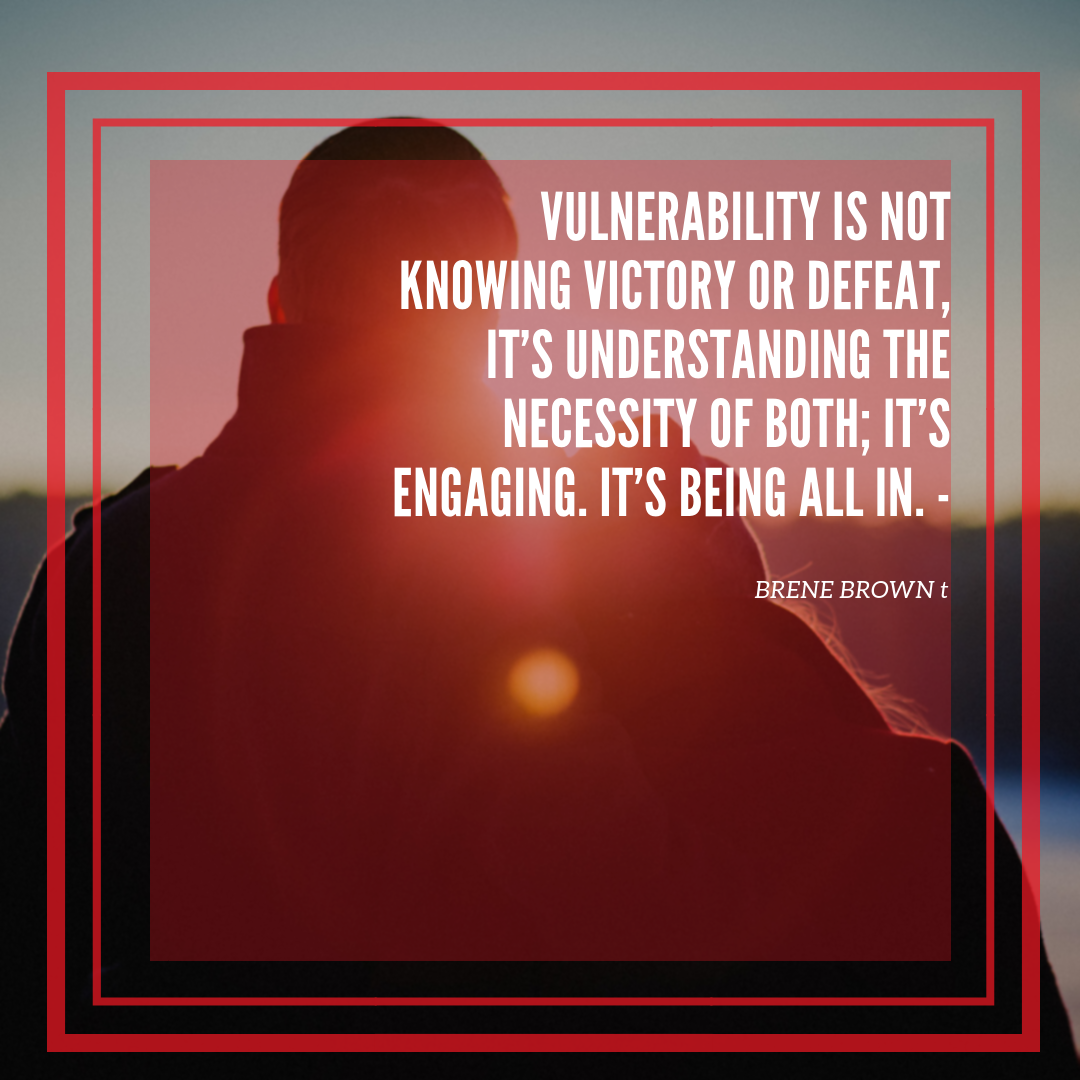 Image result for Vulnerability is not knowing victory or defeat; it's understanding the necessity of both; it's engaging. It's being all in.""