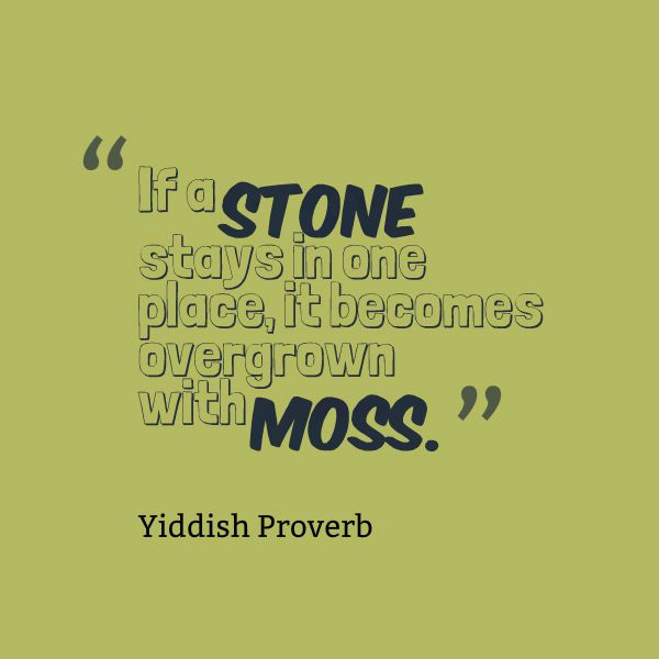 Yiddish Proverb If A Stone Stays In One Place It Becomes Overgrown Awesome Best Proverb With Picture