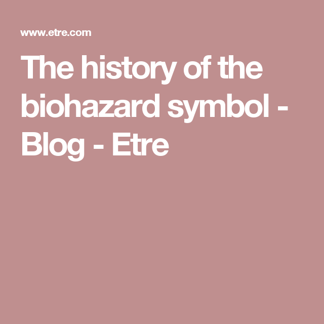 The History Of The Biohazard Symbol Blog Etre Add Ons Current