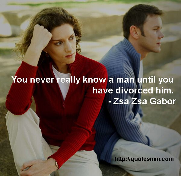 You never really know a man until you have divorced him. - Zsa Zsa Gabor. For more quotes from the topic DIVORCE http://quotesmin.com/topic/Divorce.php