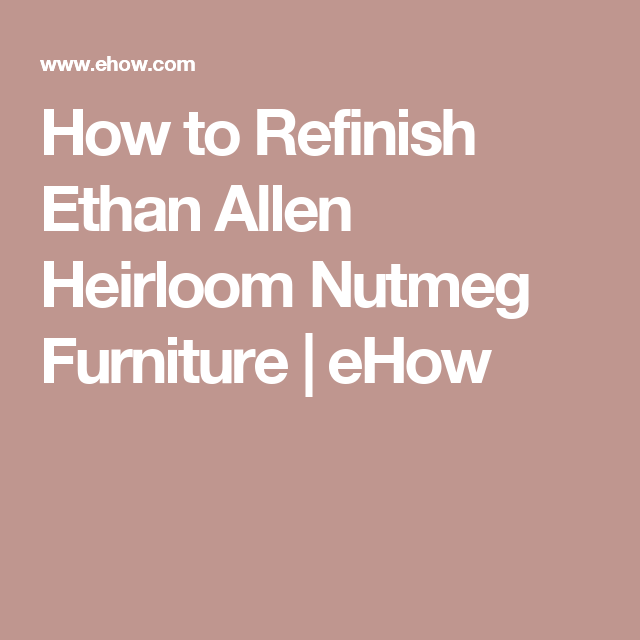 How To Refinish Ethan Allen Heirloom Nutmeg Furniture