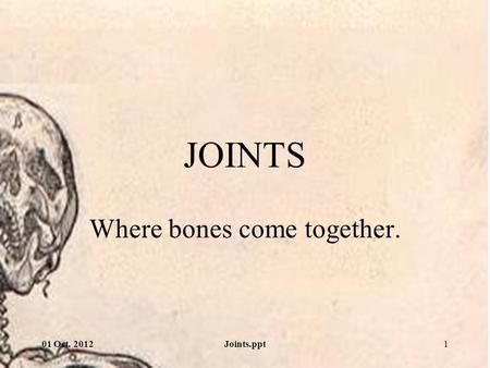 01 Oct. 2012Joints.ppt1 JOINTS Where bones come together.