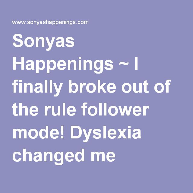 Sonyas Happenings ~ I finally broke out of the rule follower mode! Dyslexia changed me
