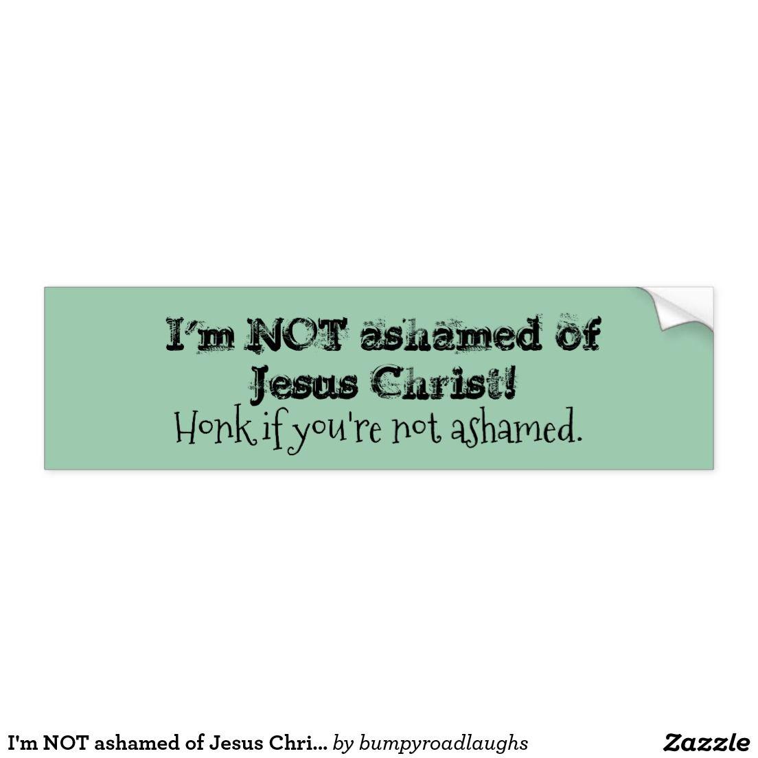 I M Not Ashamed Of Jesus Christ Bumper Sticker Jesus Bumper Stickers Bumper Stickers Jesus [ 1104 x 1104 Pixel ]