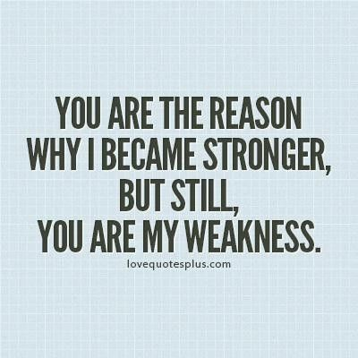 'You are the reason why I became stronger, but still, you are my weakness.'