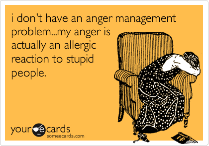 I Don T Have An Anger Management Problem My Anger Is Actually An Allergic Reaction To Stupid People Ecards Funny Humor Funny