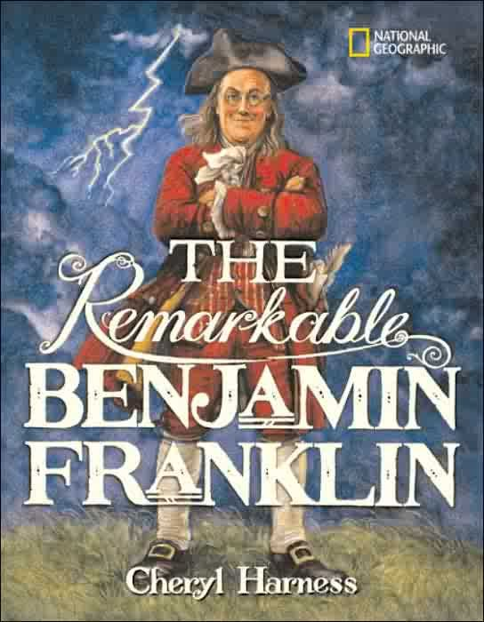 The Remarkable Benjamin Franklin Cheryl Harness A Comprehensive Telling Of Ben S Life Generously Illustrated For Children