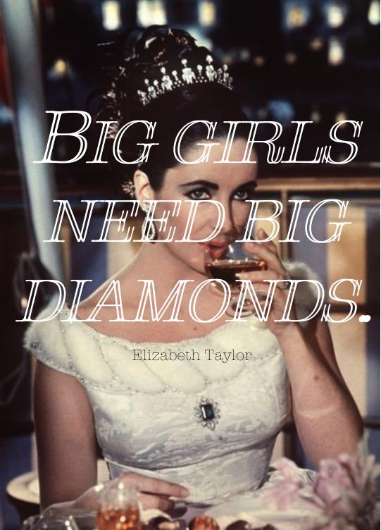 Big girls need big diamonds- Elizabeth Taylor  Sho you right!-The Broke Socialite