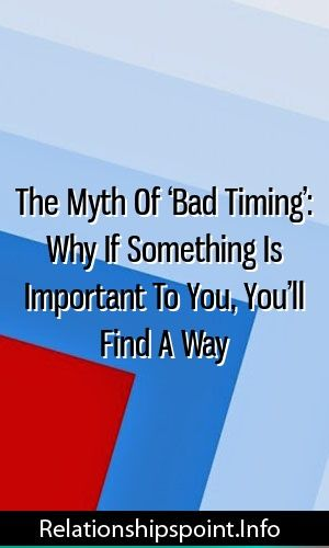 The Myth Of Bad Timing Why If Something Is Important To You Youll Find A Way The Myth Of Bad Timing Why If Something Is Important To You Youll Find A Way