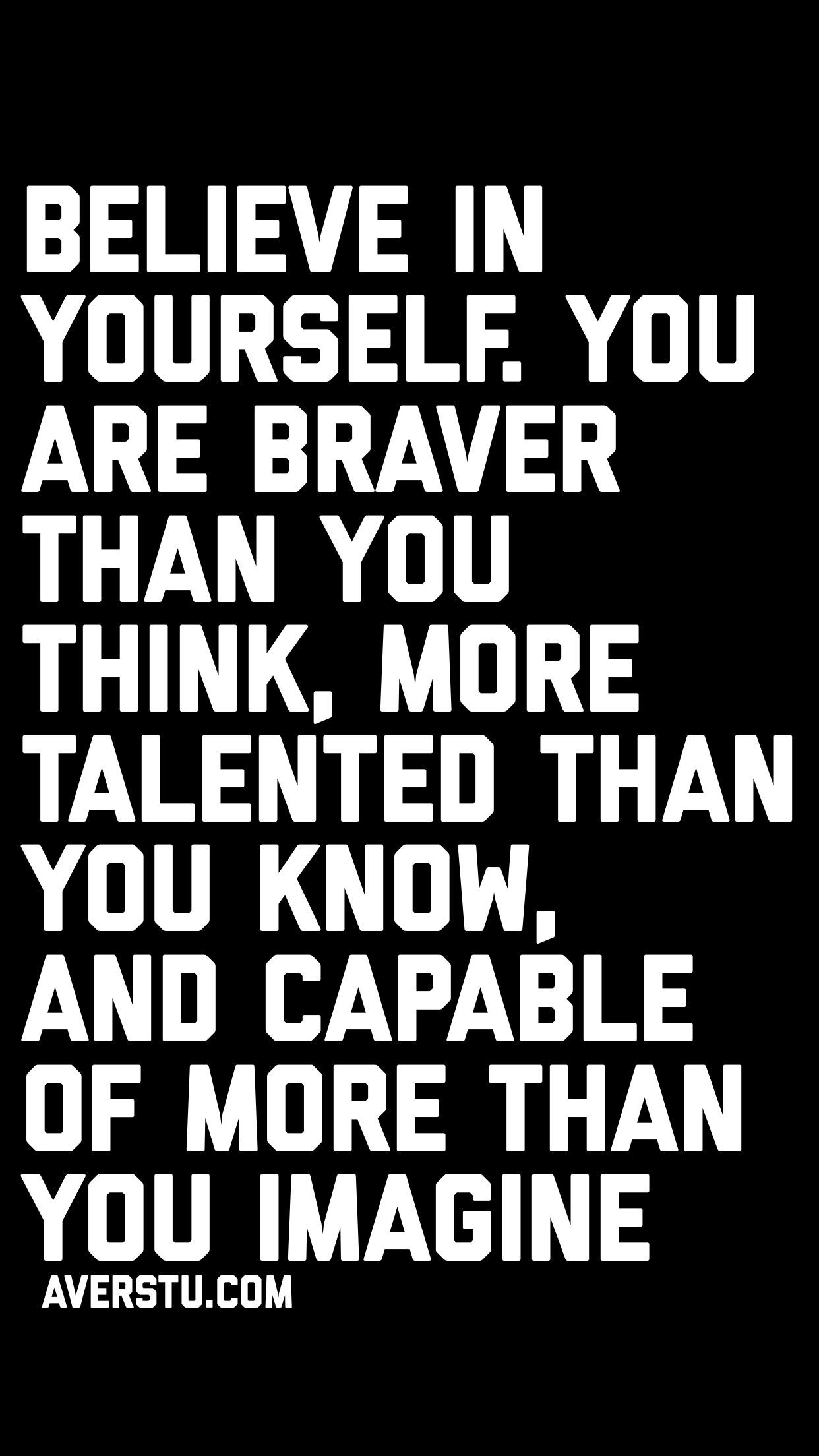 Believe In Yourself You Are Braver Than You Think More Talented Than You Know And Capable Of Mo Believe In Yourself Quotes Believe Quotes Be Yourself Quotes