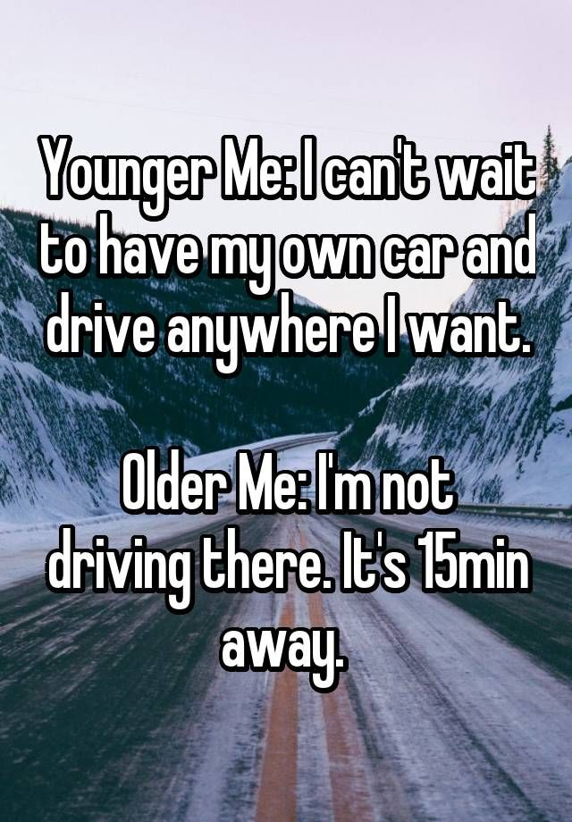 Younger Me I Can T Wait To Have My Own Car And Drive Anywhere I Want Older Me I M Not Driving There It S 15 Driving Humor Funny Facts Whisper Confessions