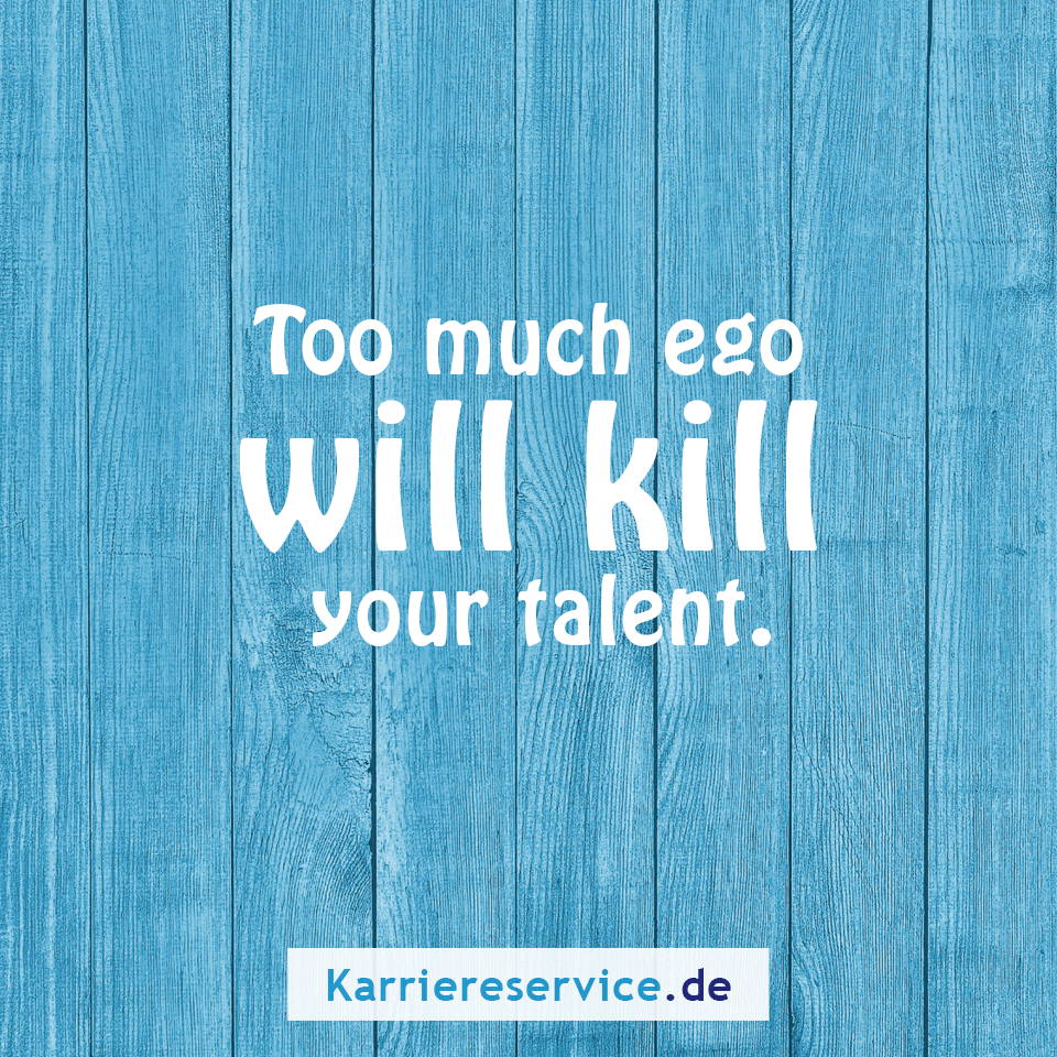 Too much ego will kill your talent. Karriereservice.de