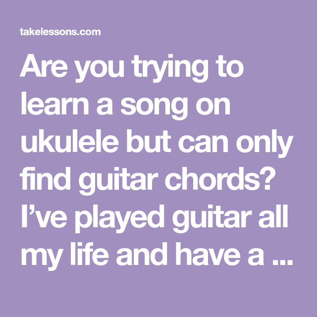 Are you trying to learn a song on ukulele but can only find guitar ...