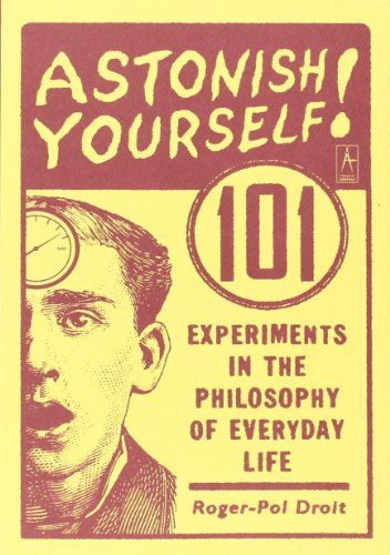 Astonish Yourself 101 Experiments In The Philosophy Of Everyday Life By Roger Pol Droit Http Www Amazon Com Dp 0142003131 Ref Books Book Of Life Good Books