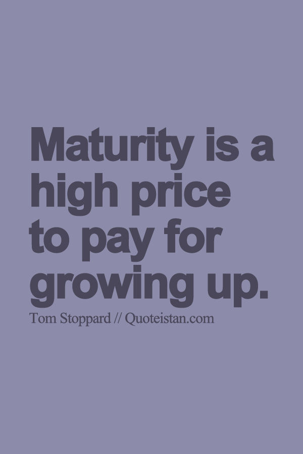 Maturity Is A High Price To Pay For Growing Up Maturity Quotes Wise Quotes Positive Quotes