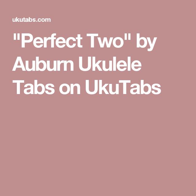 Perfect Two By Auburn Ukulele Tabs On Ukutabs Ukulele Pinterest