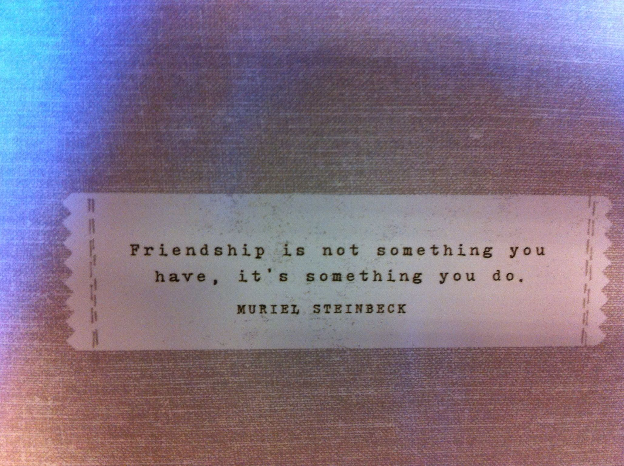 Friendship is not something you have, it's something you do.
