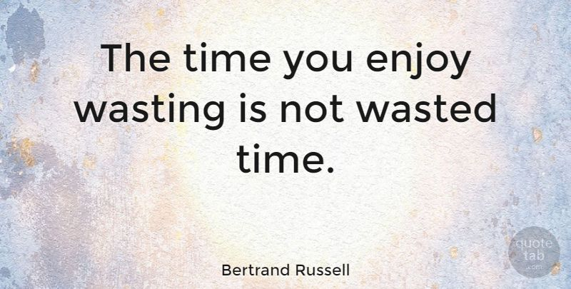 Bertrand Russell Quote The Time You Enjoy Wasting Is Not Wasted Time Happiness Quotes Quotetab Good Happy Quotes Image Quotes Happy Quotes