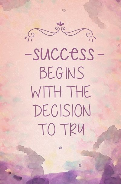 Success Begins With The Decision To Try