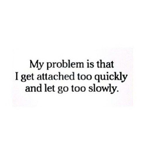 Tumblr Quotes My Problem Is That I Get Attached Too Quickly And