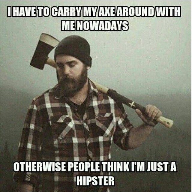 I have to carry an axe around with me nowadays. Otherwise, people think I'm just a hipster. - bearded humor beards beard man men lumberjack meme