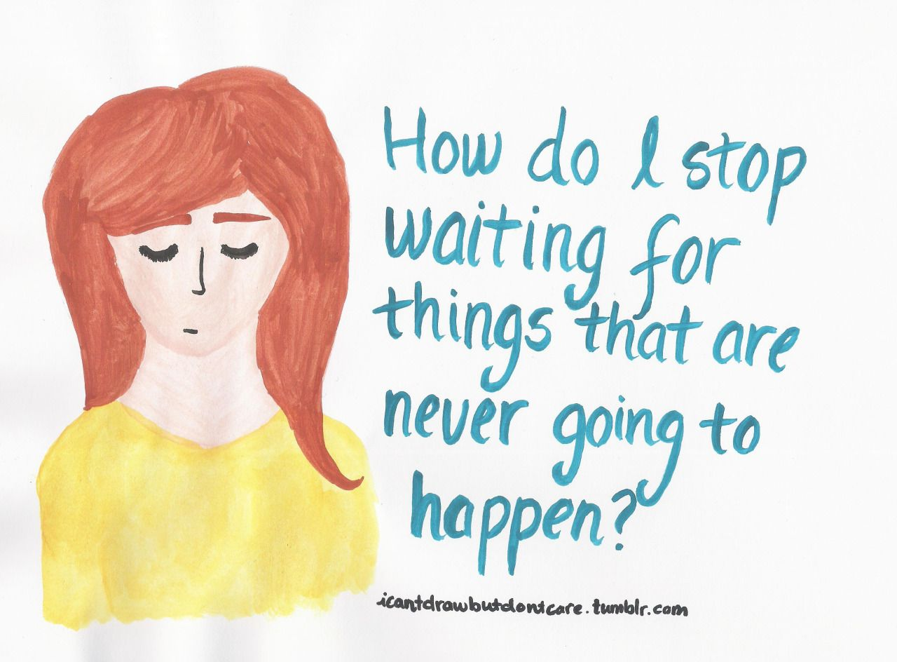 Idk, you just get to point where you're done. It's been 20 years, will anything REALLY change in the next 20? Prolly not.[A drawing of a girl in a yellow shirt with her eyes closed next to a turquoise text that says: How do I stop waiting for things that are never going to happen?]