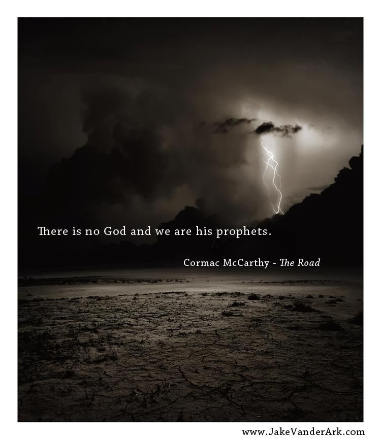 Cormac Mccarthy Quotes There Is No God And We Are His Prophets Cormac Mccarthy The Road .