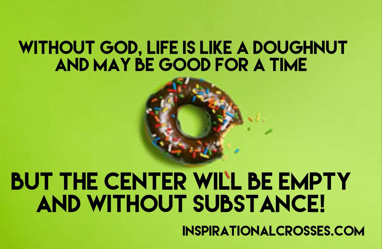 Without God, life is like a doughnut and may be good for a time, but the center will be empty and without substance!