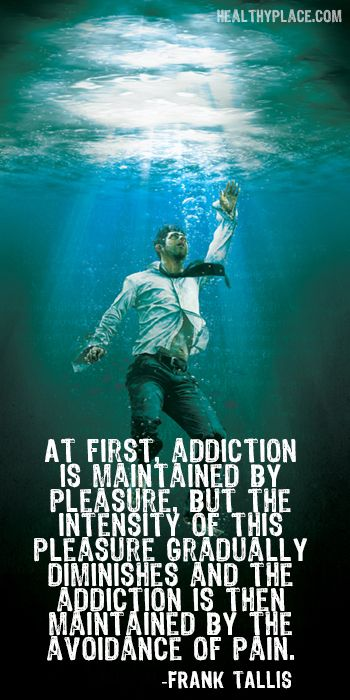 Quote on addictions: At first, addiction is maintained by pleasure, but the intensity of this pleasure gradually diminishes and the addiction is then maintained by the avoidance of pain. www.HealthyPlace.com