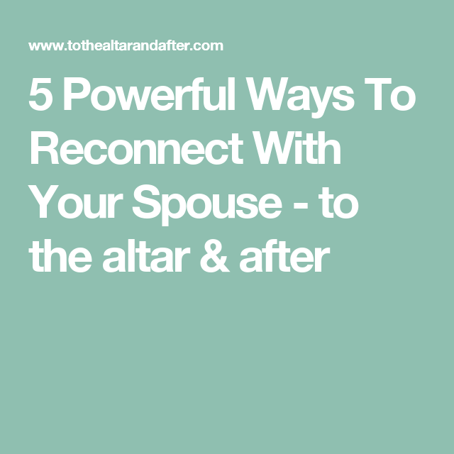 5 Powerful Ways To Reconnect With Your Spouse - to the altar & after