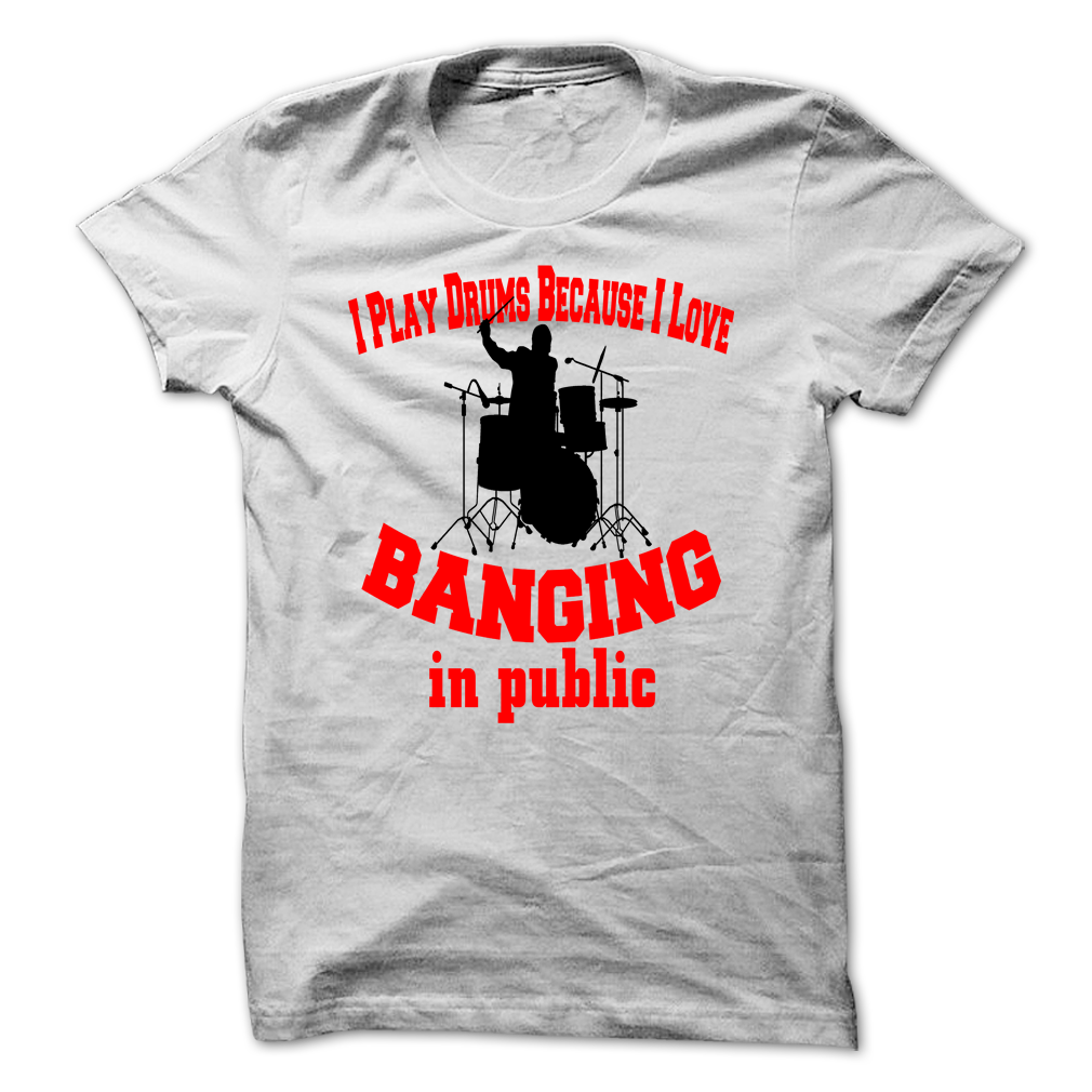 I Play Drums Because I Love Banging In Public. Great Drum & Music Lovers T-Shirts. Wear It with Pride & Share With Friends.