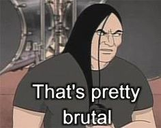 Metalocalypse Meme Brutal Google Search Metalocalypse Good Jokes Memes