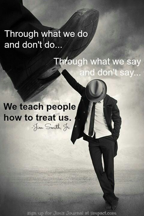 We Teach People How To Treat Us So If Youre Bummed Someone Is