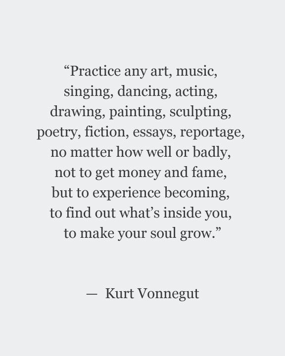 """""""Practice any art ... to experience becoming, to find out what's inside you, to make your soul grow"""" -Kurt Vonnegut"""