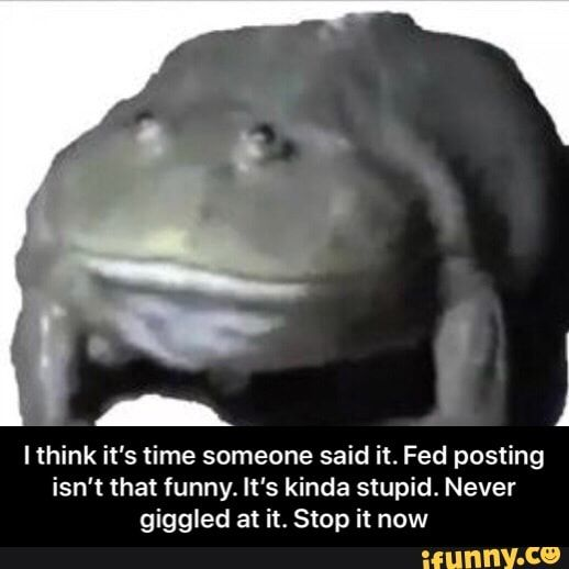 Meme memes YqFcySLx6: 15 comments — iFunny J lthink it's time someone said it. Fed posting isn't that funny. It's kinda stupid. Never giggied at it. Stop it now - I think it's time someone said it. Fed posting isn't that funny. It's kinda stupid. Never giggled at it. Stop it now   – popular memes on the site