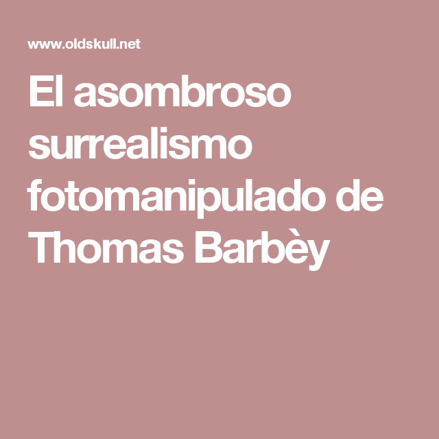 El asombroso surrealismo fotomanipulado de Thomas Barbèy