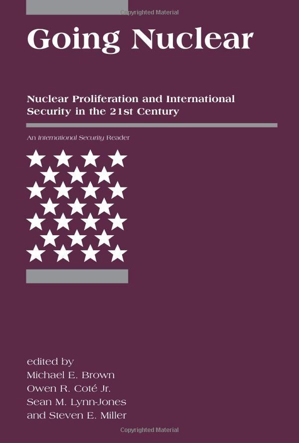 Amazon.com: Going Nuclear: Nuclear Proliferation and International Security in the 21st Century (<I>International Security</I> Readers) (9780262524667): Michael E. Brown, Owen R. Coté Jr., Sean M. Lynn-Jones, Steven E. Miller: Books