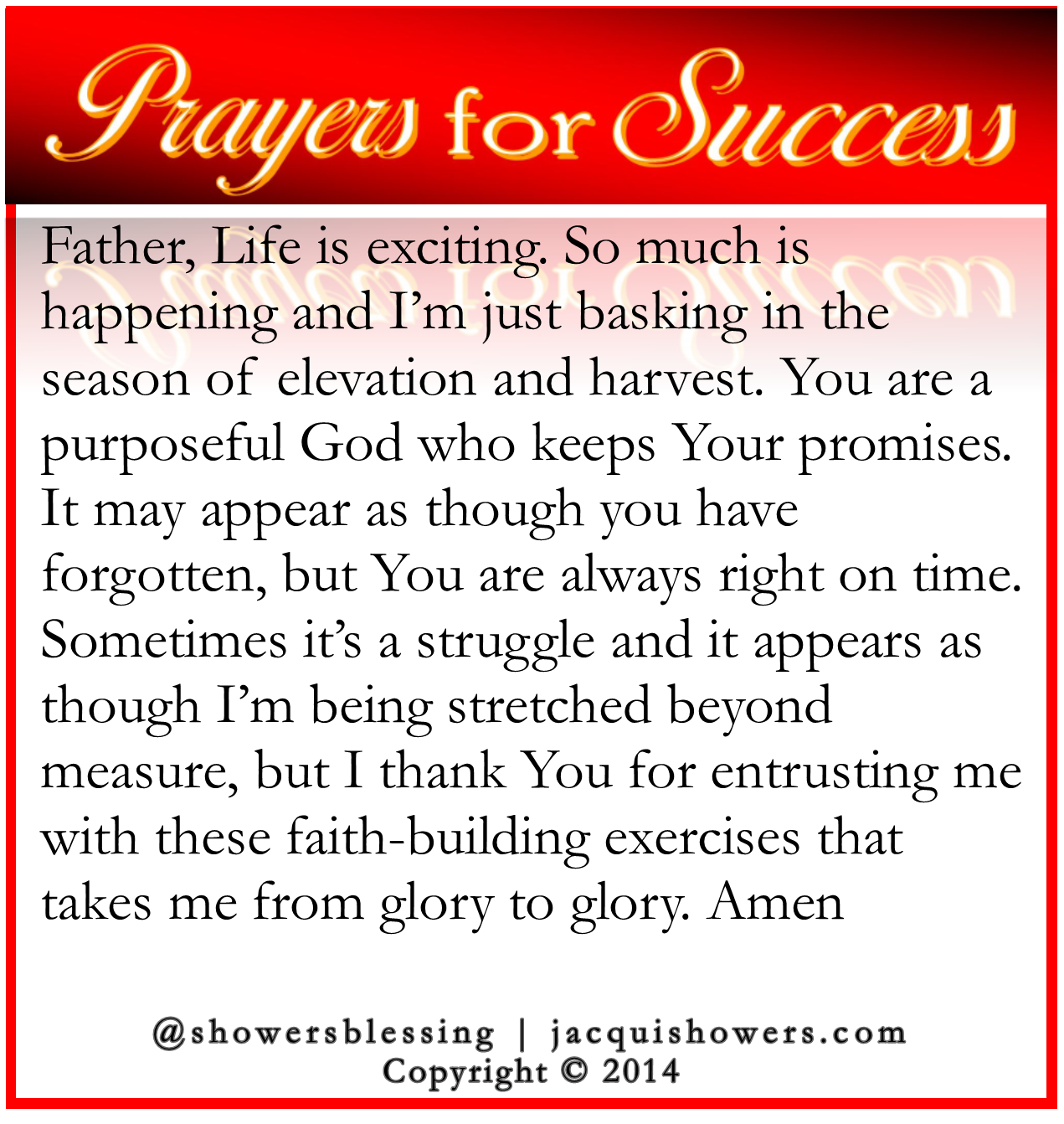 PRAYER FOR SUCCESS: Father, Life is exciting. So much is happening and I'm just basking in the season of elevation and harvest. You are a purposeful God who keeps Your promises. It may appear as though you have forgotten, but You are always right on time. Sometimes it's a struggle and it appears as though I'm being stretched beyond measure, but I thank You for entrusting me with these faith-building exercises that take me from glory to glory. Amen #showersblessing