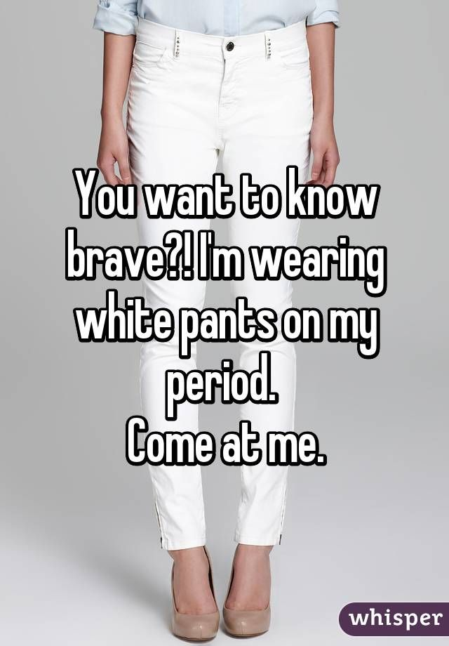 You want to know brave?! I'm wearing white pants on my period.  Come at me.